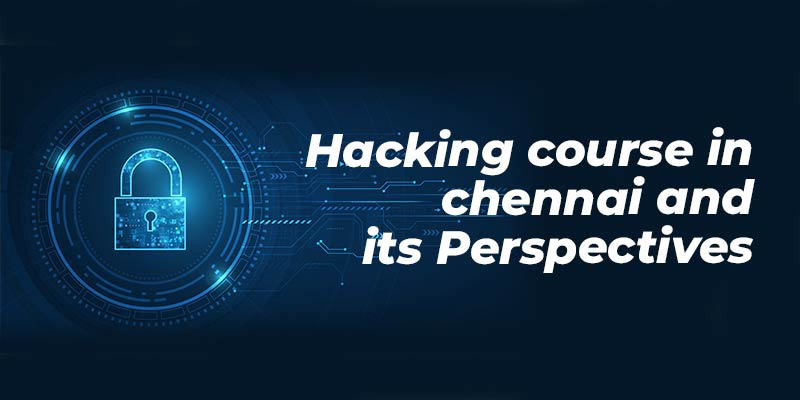 Hacking Course in Chennai and its Perspectives