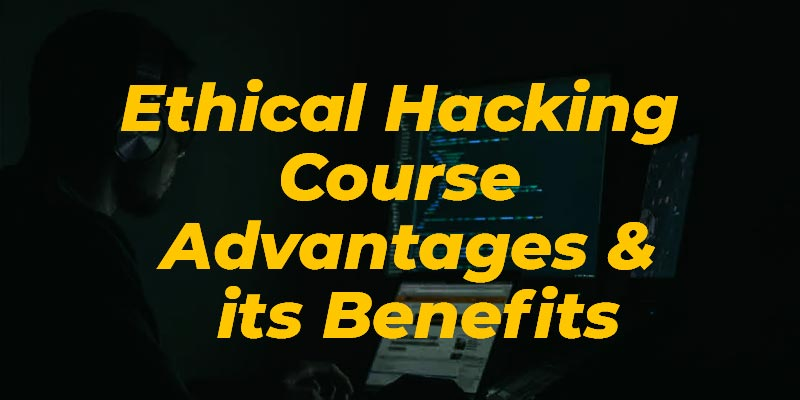 Ethical Hacking Course Advantages & its Benefits